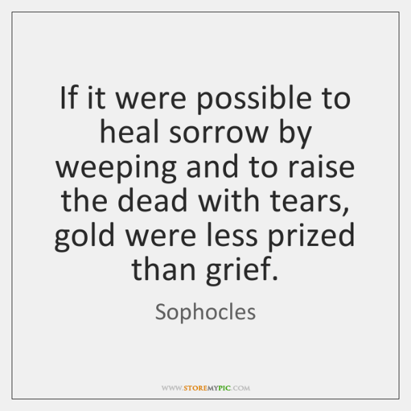 If it were possible to heal sorrow by weeping and to raise ...