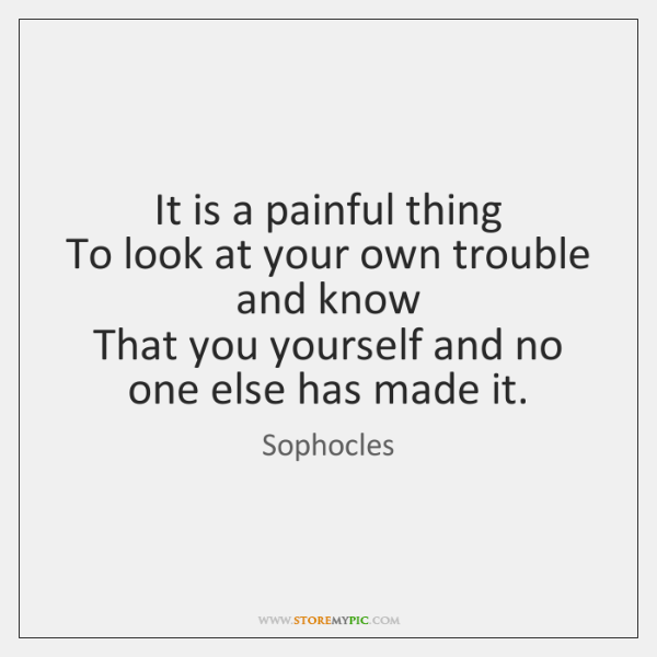 It is a painful thing   To look at your own trouble and ...