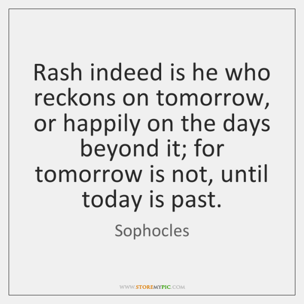 Rash indeed is he who reckons on tomorrow, or happily on the ...