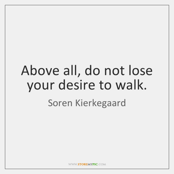Above all, do not lose your desire to walk.