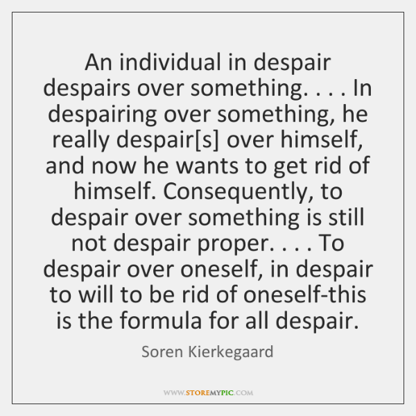 An individual in despair despairs over something. . . . In despairing over something, he ...