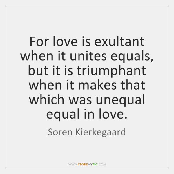 For love is exultant when it unites equals, but it is triumphant ...