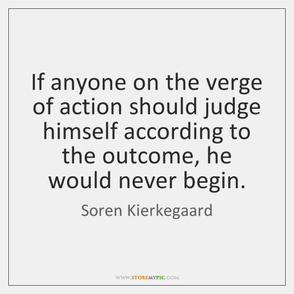 If anyone on the verge of action should judge himself according to ...