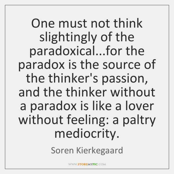 One must not think slightingly of the paradoxical...for the paradox is ...