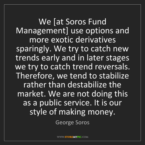 George Soros: We [at Soros Fund Management] use options and more exotic...