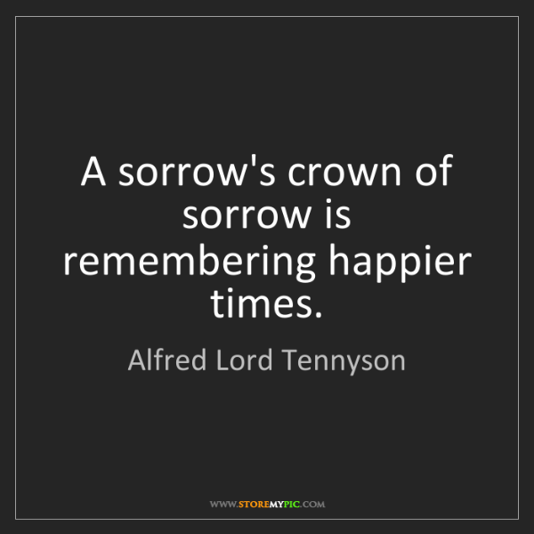 Alfred Lord Tennyson: A sorrow's crown of sorrow is remembering happier times.