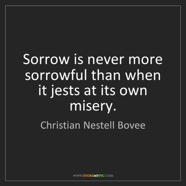 Christian Nestell Bovee: Sorrow is never more sorrowful than when it jests at...