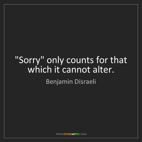 "Benjamin Disraeli: ""Sorry"" only counts for that which it cannot alter."