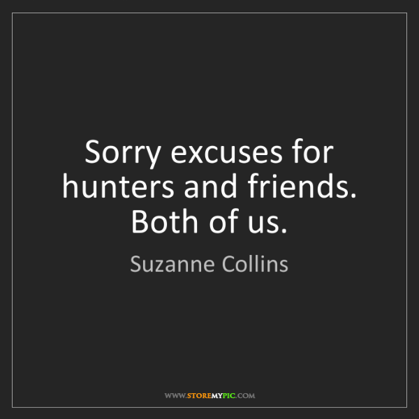 Suzanne Collins: Sorry excuses for hunters and friends. Both of us.