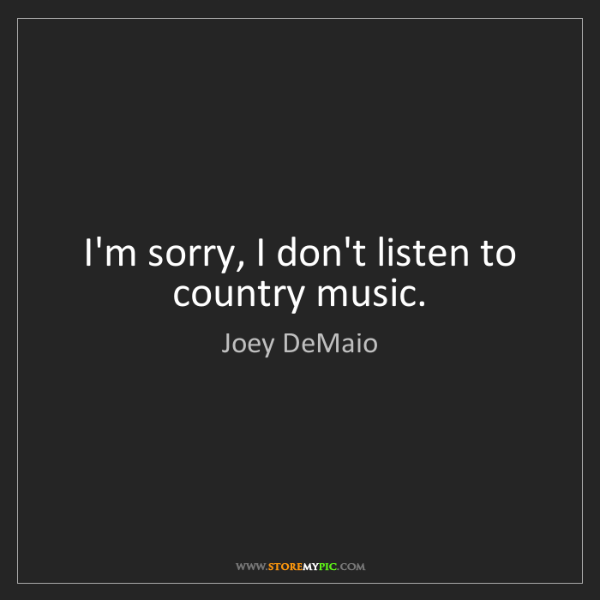 Joey DeMaio: I'm sorry, I don't listen to country music.