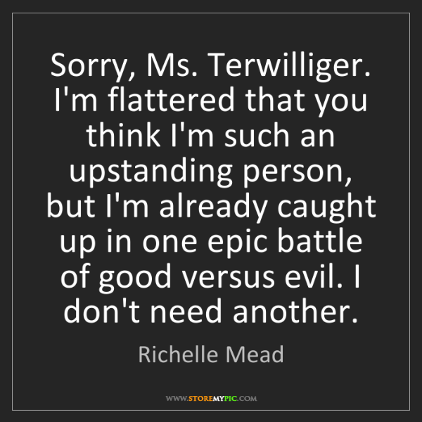 Richelle Mead: Sorry, Ms. Terwilliger. I'm flattered that you think...