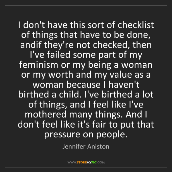 Jennifer Aniston: I don't have this sort of checklist of things that have...