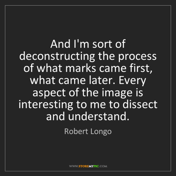 Robert Longo: And I'm sort of deconstructing the process of what marks...