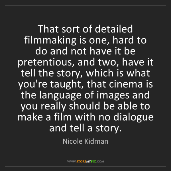Nicole Kidman: That sort of detailed filmmaking is one, hard to do and...