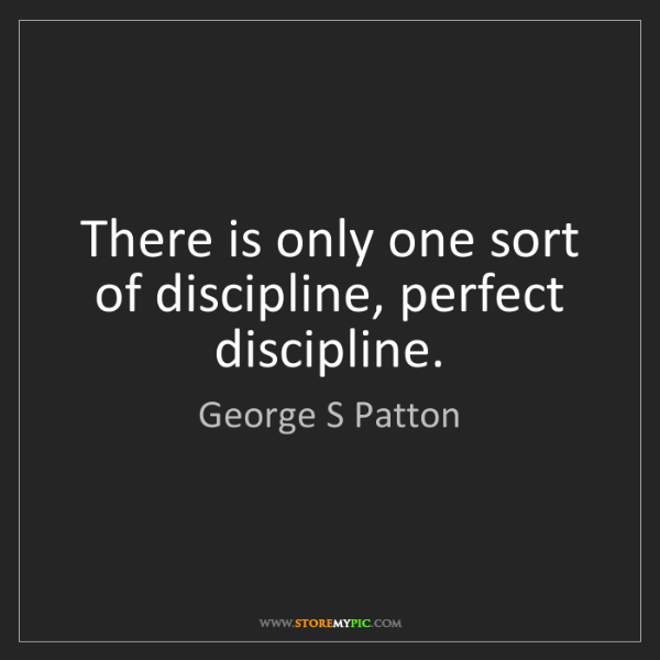 George S Patton: There is only one sort of discipline, perfect discipline.