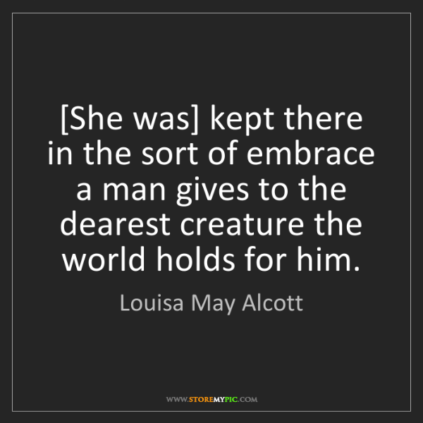 Louisa May Alcott: [She was] kept there in the sort of embrace a man gives...