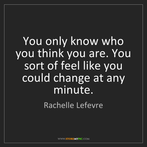 Rachelle Lefevre: You only know who you think you are. You sort of feel...