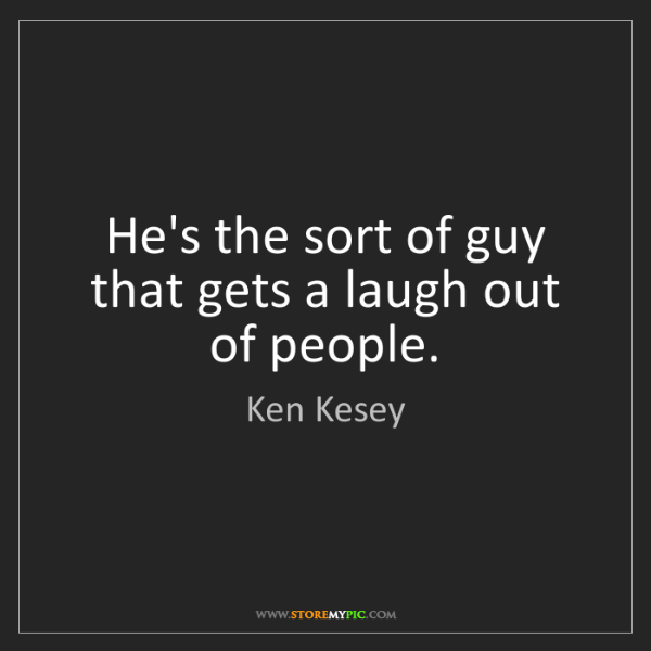 Ken Kesey: He's the sort of guy that gets a laugh out of people.
