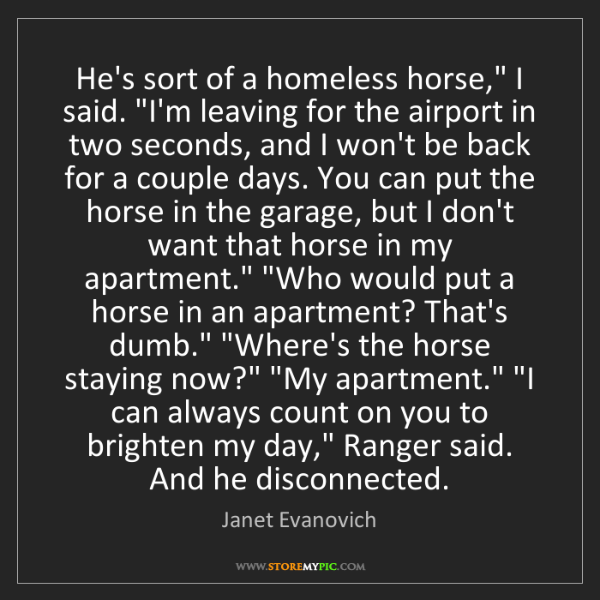 "Janet Evanovich: He's sort of a homeless horse,"" I said. ""I'm leaving..."
