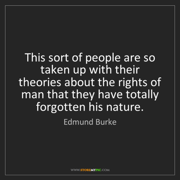Edmund Burke: This sort of people are so taken up with their theories...