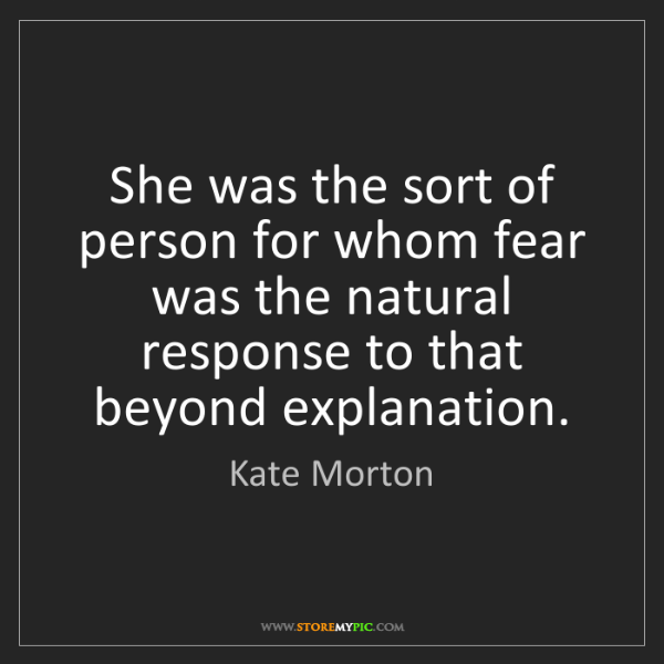Kate Morton: She was the sort of person for whom fear was the natural...