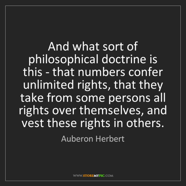 Auberon Herbert: And what sort of philosophical doctrine is this - that...