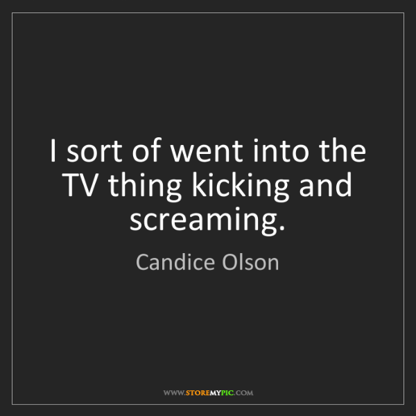 Candice Olson: I sort of went into the TV thing kicking and screaming.