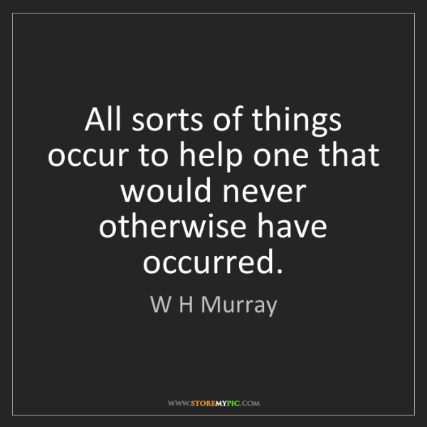 W H Murray: All sorts of things occur to help one that would never...