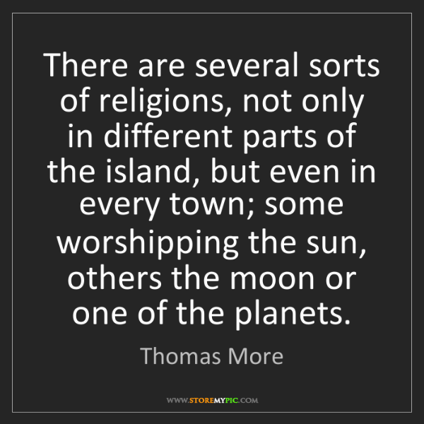 Thomas More: There are several sorts of religions, not only in different...