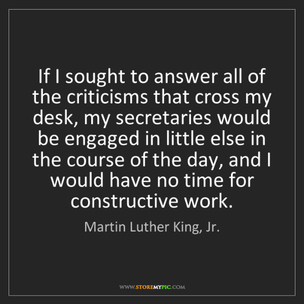 Martin Luther King, Jr.: If I sought to answer all of the criticisms that cross...
