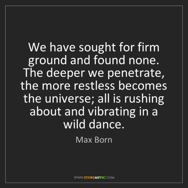 Max Born: We have sought for firm ground and found none.   The...