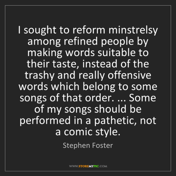 Stephen Foster: I sought to reform minstrelsy among refined people by...