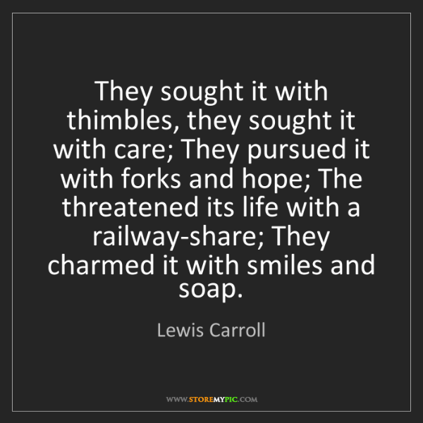Lewis Carroll: They sought it with thimbles, they sought it with care;...