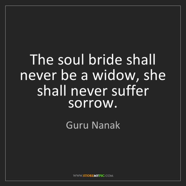 Guru Nanak: The soul bride shall never be a widow, she shall never...