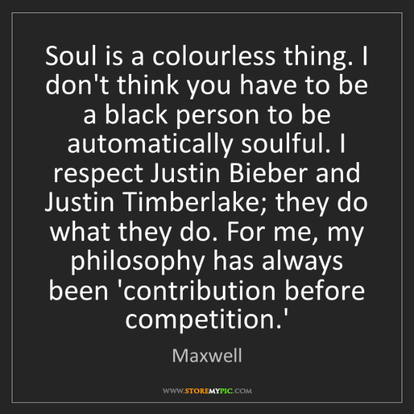 Maxwell: Soul is a colourless thing. I don't think you have to...