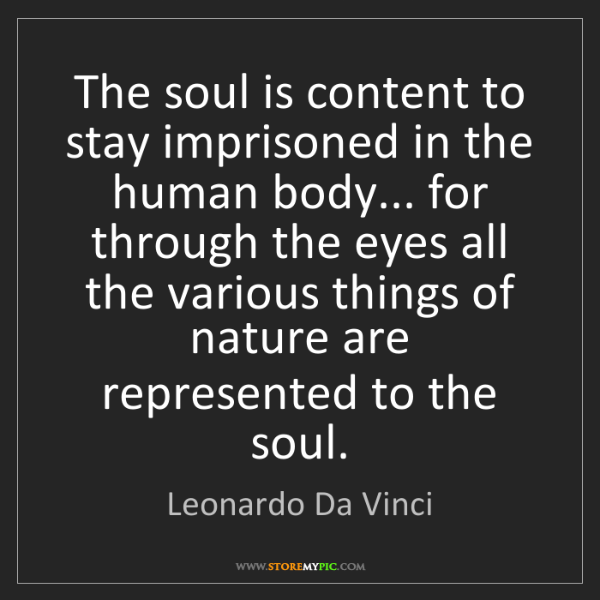 Leonardo Da Vinci: The soul is content to stay imprisoned in the human body......