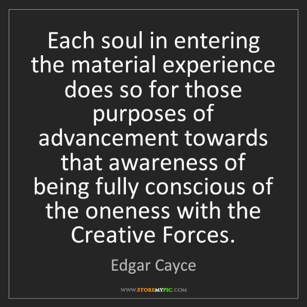 Edgar Cayce: Each soul in entering the material experience does so...
