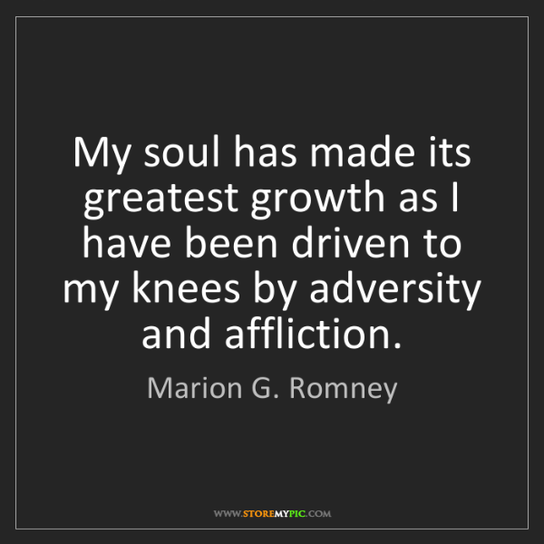 Marion G. Romney: My soul has made its greatest growth as I have been driven...