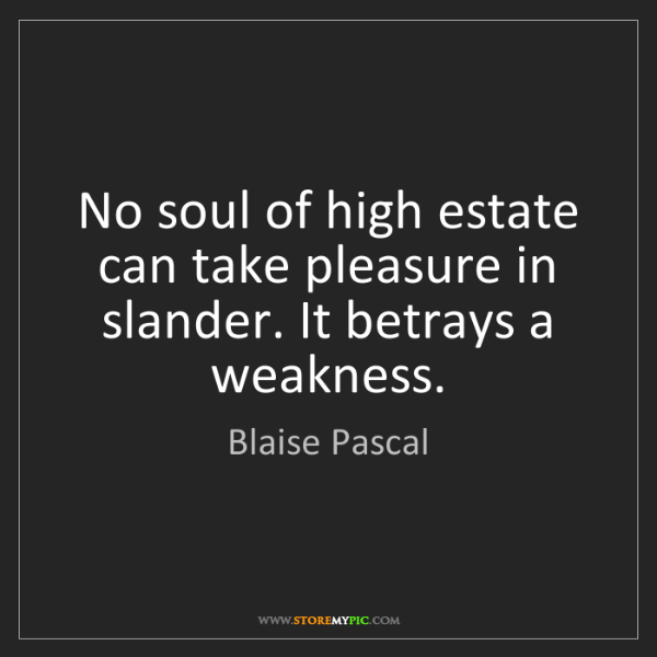 Blaise Pascal: No soul of high estate can take pleasure in slander....