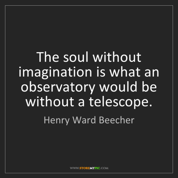 Henry Ward Beecher: The soul without imagination is what an observatory would...