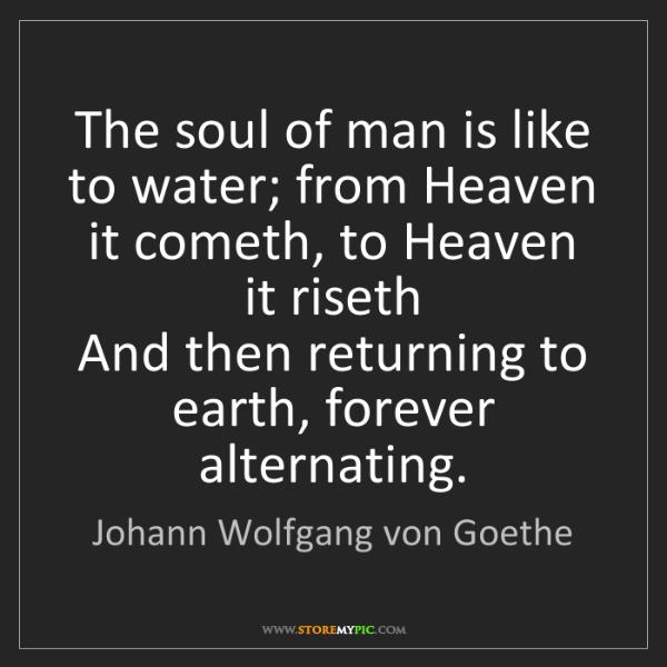 Johann Wolfgang von Goethe: The soul of man is like to water; from Heaven it cometh,...