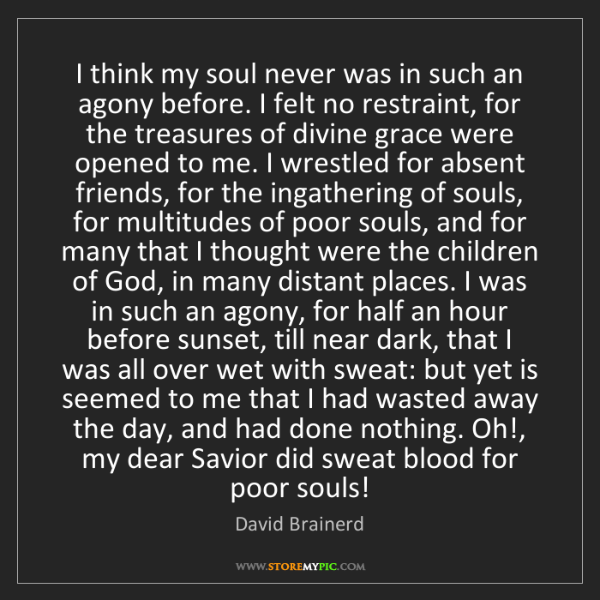 David Brainerd: I think my soul never was in such an agony before. I...