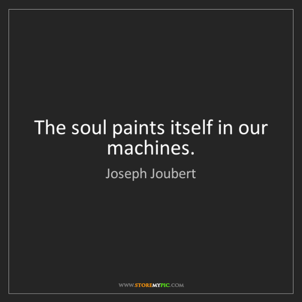 Joseph Joubert: The soul paints itself in our machines.