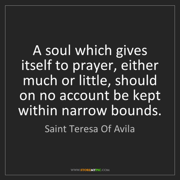 Saint Teresa Of Avila: A soul which gives itself to prayer, either much or little,...