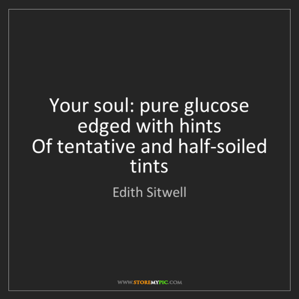 Edith Sitwell: Your soul: pure glucose edged with hints  Of tentative...