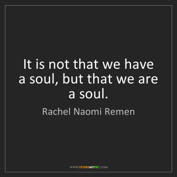 Rachel Naomi Remen: It is not that we have a soul, but that we are a soul.