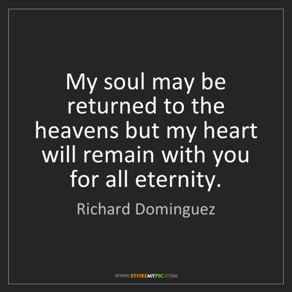 Richard Dominguez: My soul may be returned to the heavens but my heart will...