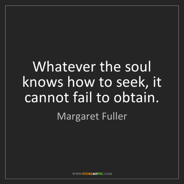 Margaret Fuller: Whatever the soul knows how to seek, it cannot fail to...