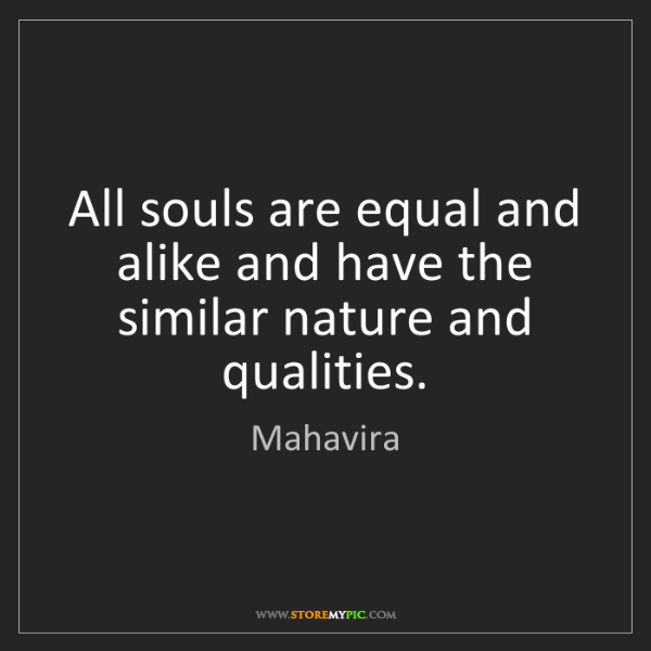 Mahavira: All souls are equal and alike and have the similar nature...