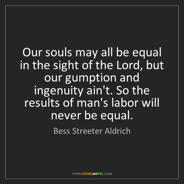 Bess Streeter Aldrich: Our souls may all be equal in the sight of the Lord,...